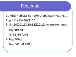 Решение. 1. АВD = ВСD( по трём сторонам) SАВD=SВСD. 2. р=(11+13+16)/2=20. 3.