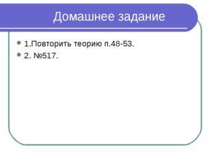 Домашнее задание 1.Повторить теорию п.48-53. 2. №517.