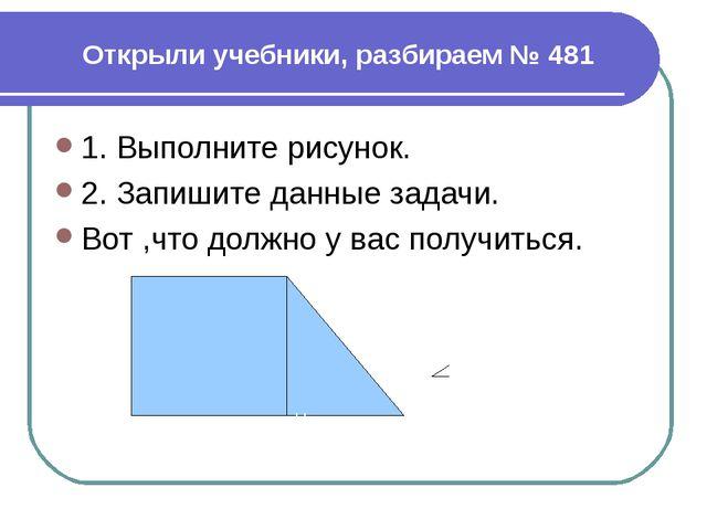 Открыли учебники, разбираем № 481 1. Выполните рисунок. 2. Запишите данные за...