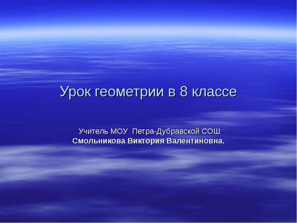 Урок геометрии в 8 классе Учитель МОУ Петра-Дубравской СОШ Смольникова Виктор...