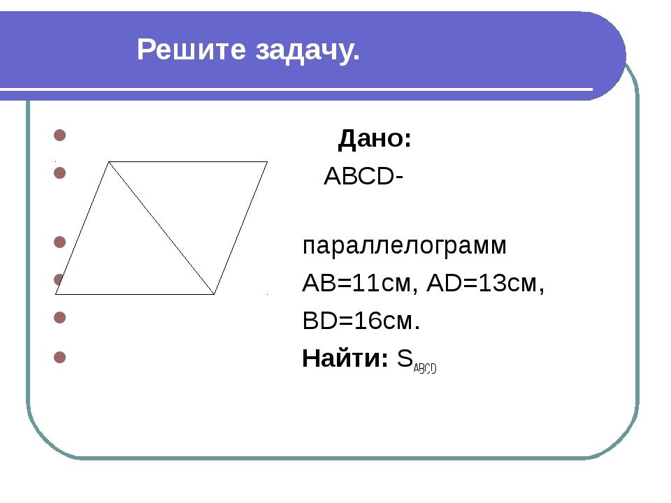 Решите задачу. Дано: АВСD- параллелограмм АВ=11см, АD=13см, ВD=16см. Найти: S...