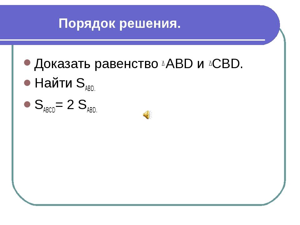Порядок решения. Доказать равенство АВD и СВD. Найти SАВD. SАВСD= 2 SАВD. Пер...