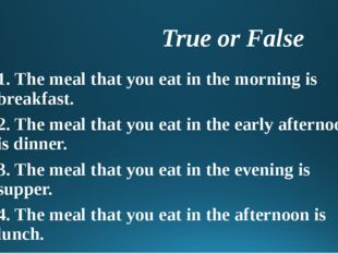 True or False 1. The meal that you eat in the morning is breakfast. 2. The m