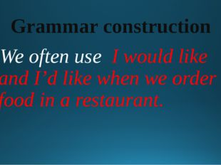 Grammar construction We often use I would like and I'd like when we order foo
