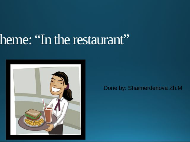 "Theme: ""In the restaurant"" Done by: Shaimerdenova Zh.M"
