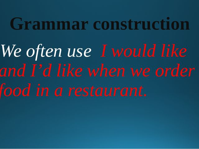 Grammar construction We often use I would like and I'd like when we order foo...