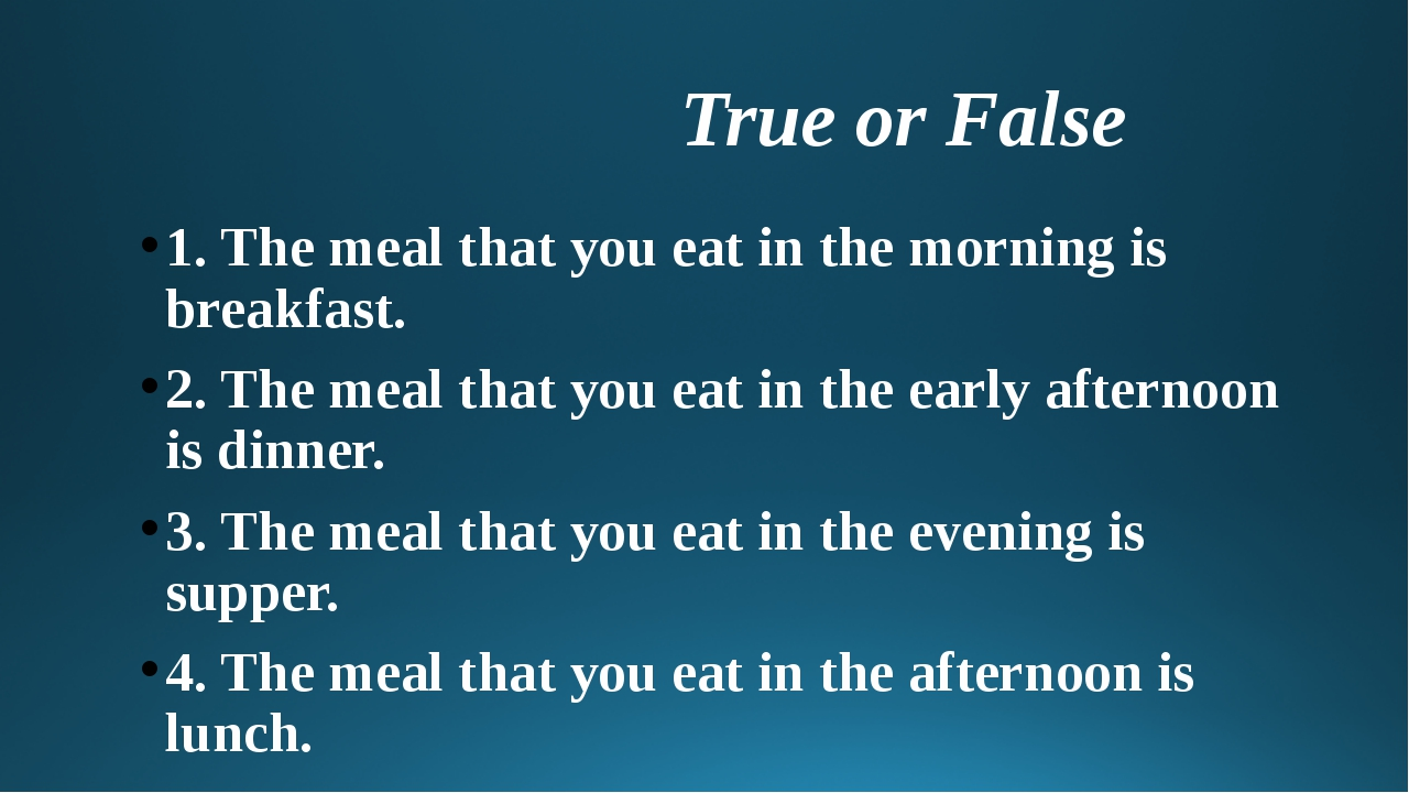 True or False 1. The meal that you eat in the morning is breakfast. 2. The m...