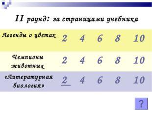 II раунд: за страницами учебника Легенды о цветах2 4 6 8 10 Чемпионы жив