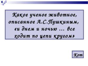 Какое ученое животное, описанное А.С.Пушкиным, «и днем и ночью … все ходит по