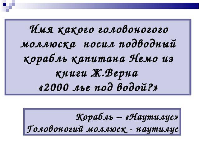 Имя какого головоногого моллюска носил подводный корабль капитана Немо из кн...