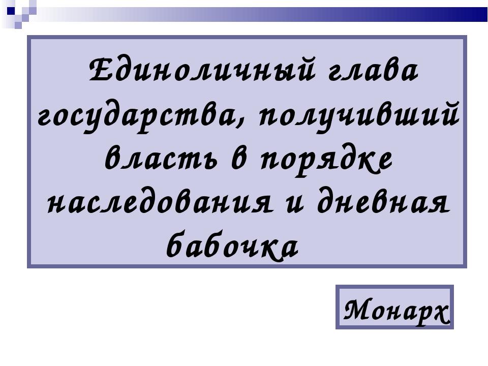Единоличный глава государства, получивший власть в порядке наследования и дн...