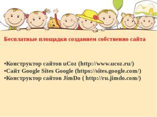 Бесплатные площадки созданием собственно сайта •Конструктор сайтов uCoz (htt