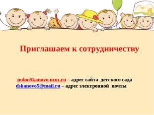Приглашаем к сотрудничеству mdou5kanovo.ucoz.ru – адрес сайта детского сада d