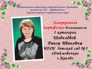 Электронное портфолио воспитателя I категории Шевелёвой Раисы Ивановны МДОУ