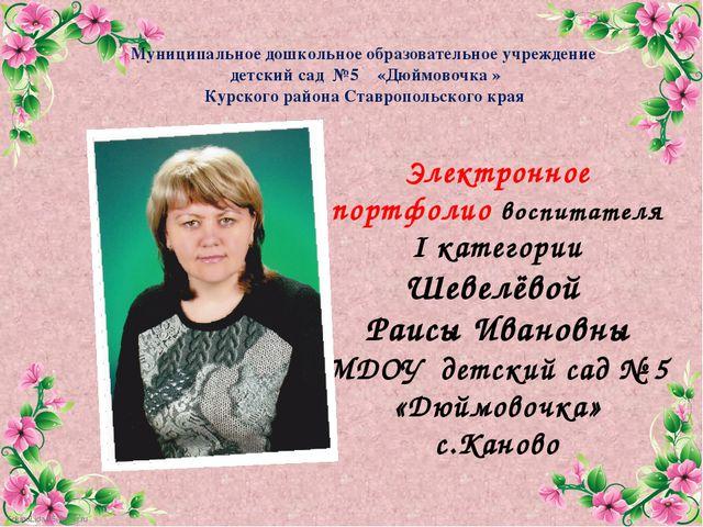 Электронное портфолио воспитателя I категории Шевелёвой Раисы Ивановны МДОУ...
