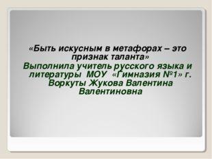 «Быть искусным в метафорах – это признак таланта» Выполнила учитель русского