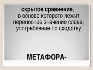 МЕТАФОРА- скрытое сравнение, в основе которого лежит переносное значение слов