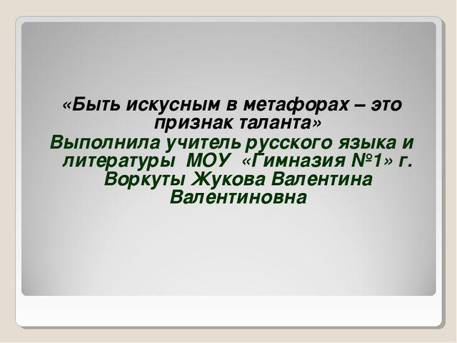 «Быть искусным в метафорах – это признак таланта» Выполнила учитель русского...