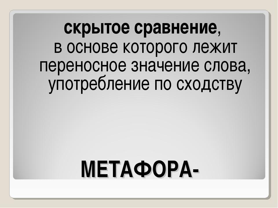 МЕТАФОРА- скрытое сравнение, в основе которого лежит переносное значение слов...
