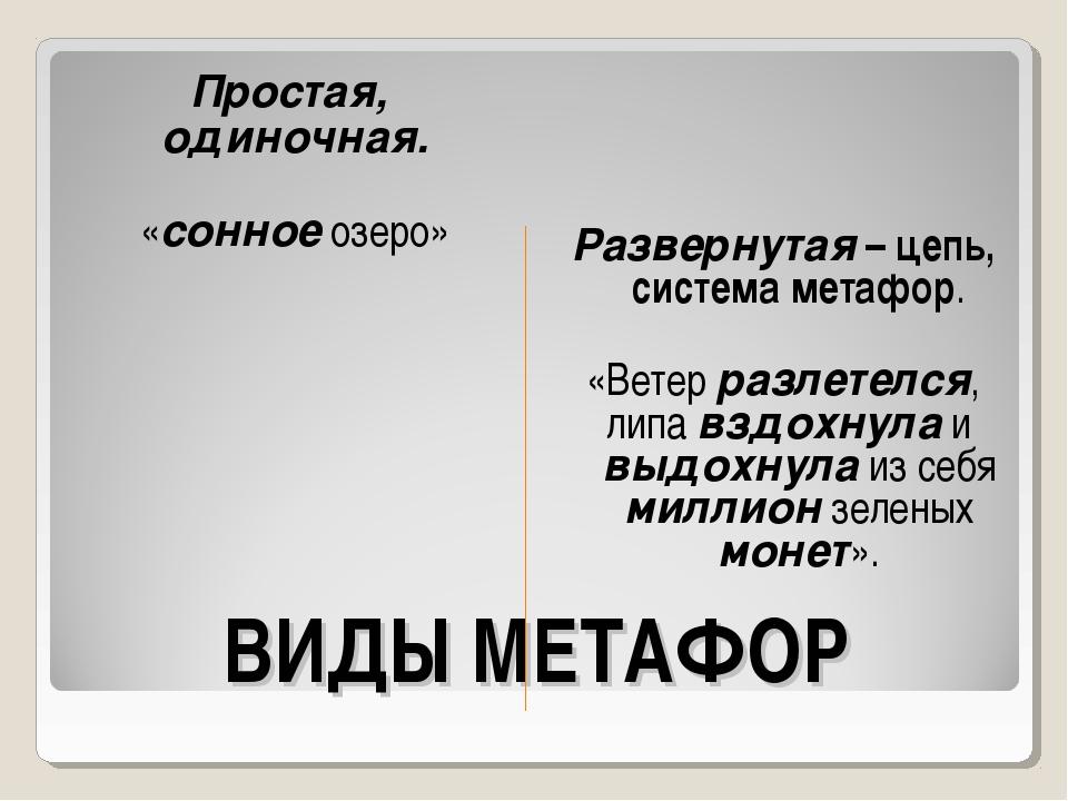 ВИДЫ МЕТАФОР Простая, одиночная. «сонное озеро» Развернутая – цепь, система м...