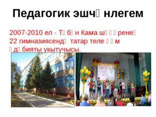 Педагогик эшчәнлегем 2007-2010 ел - Түбән Кама шәһәренең 22 гимназиясендә тат