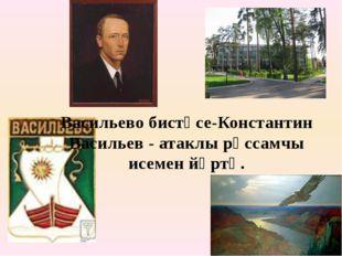 Васильево бистәсе-Константин Васильев - атаклы рәссамчы исемен йөртә.