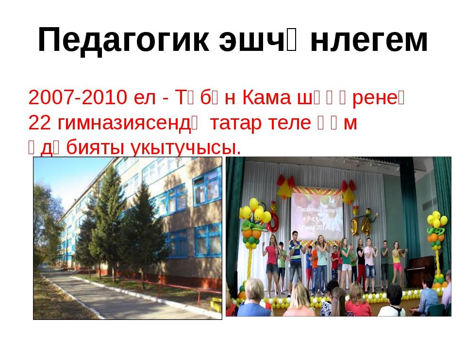 Педагогик эшчәнлегем 2007-2010 ел - Түбән Кама шәһәренең 22 гимназиясендә тат...