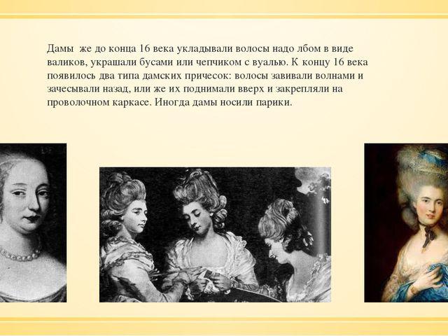 Дамы же до конца 16 века укладывали волосы надо лбом в виде валиков, украшали...