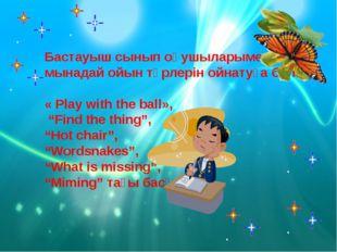 Бастауыш сынып оқушыларымен мынадай ойын түрлерін ойнатуға болады. « Play wit