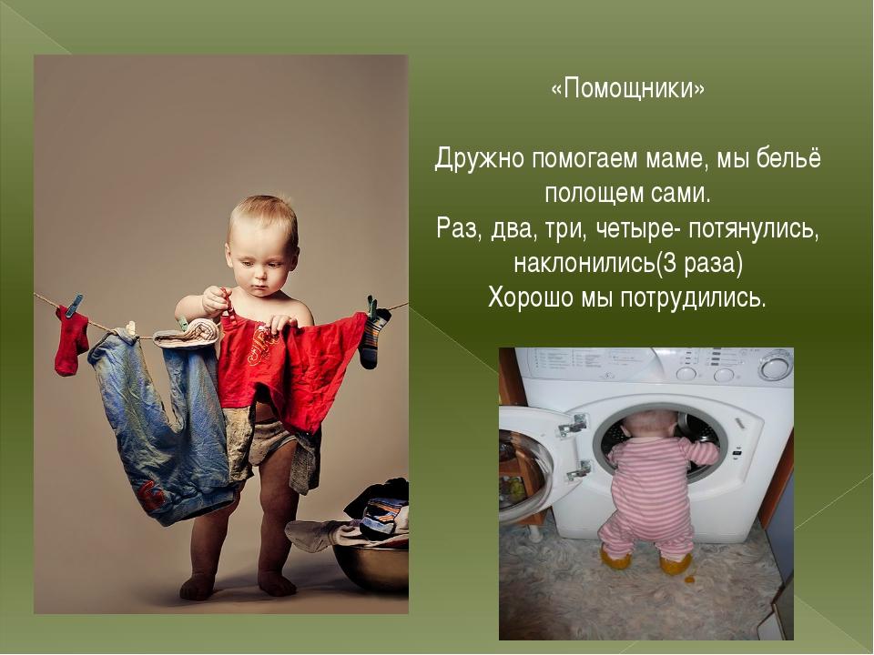 «Помощники» Дружно помогаем маме, мы бельё полощем сами. Раз, два, три, четыр...