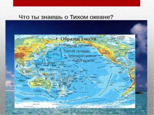 Что ты знаешь о Тихом океане?