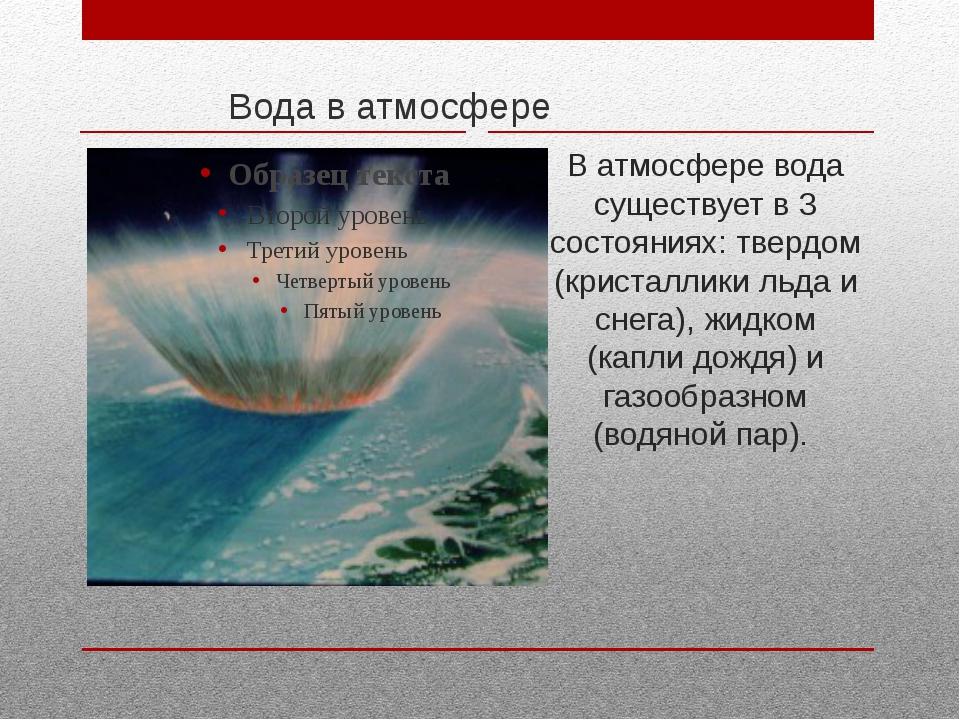 Вода в атмосфере В атмосфере вода существует в 3 состояниях: твердом (криста...