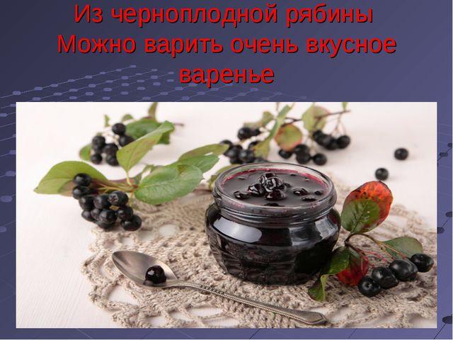 Из черноплодной рябины Можно варить очень вкусное варенье