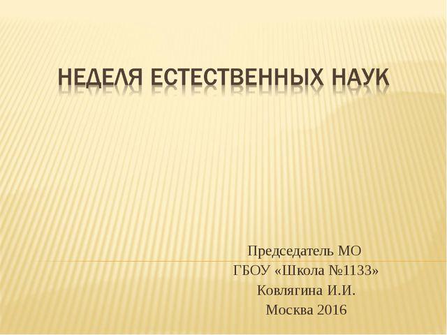 Председатель МО ГБОУ «Школа №1133» Ковлягина И.И. Москва 2016