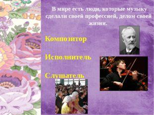 В мире есть люди, которые музыку сделали своей профессией, делом своей жизни