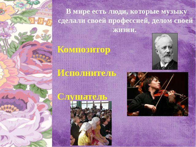В мире есть люди, которые музыку сделали своей профессией, делом своей жизни...