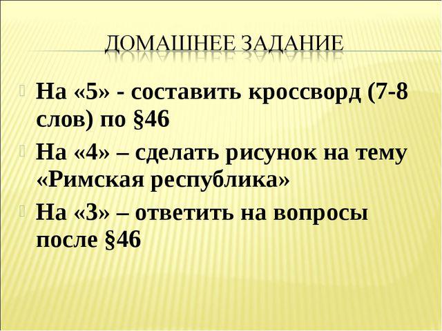 На «5» - составить кроссворд (7-8 слов) по §46 На «4» – сделать рисунок на те...