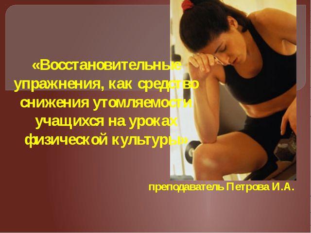 преподаватель Петрова И.А. «Восстановительные упражнения, как средство снижен...