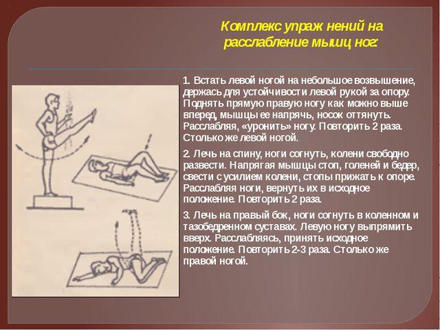 Комплекс упражнений на расслабление мышц ног: 1. Встать левой ногой на неболь...