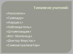 Типология учителей: «Наполеон» «Самодур» «Нарцисс» «Наблюдатель» «Штамповщик»