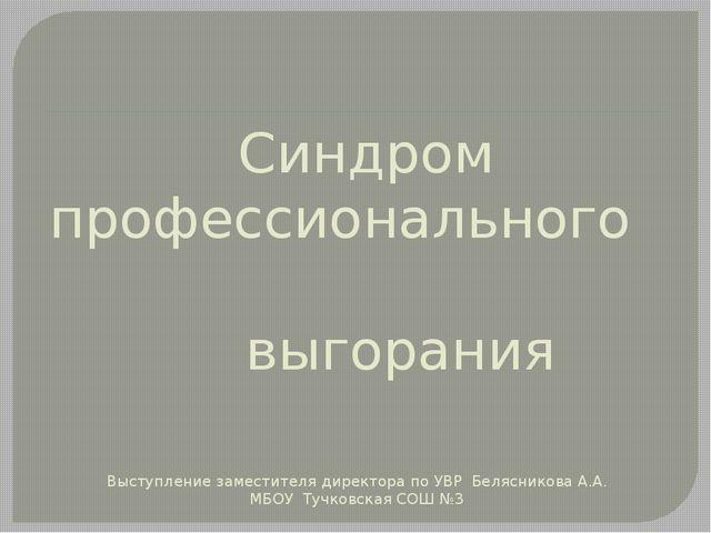 Синдром профессионального выгорания Выступление заместителя директора по УВР...