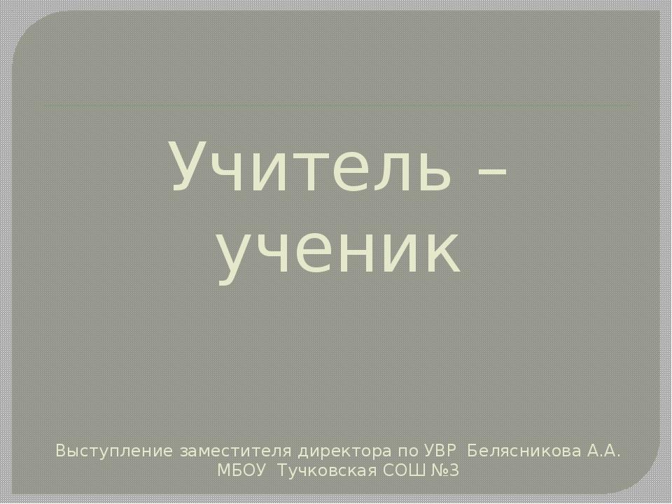 Учитель – ученик Выступление заместителя директора по УВР Белясникова А.А. МБ...