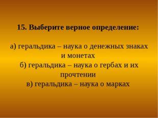 15. Выберите верное определение: а) геральдика – наука о денежных знаках и мо
