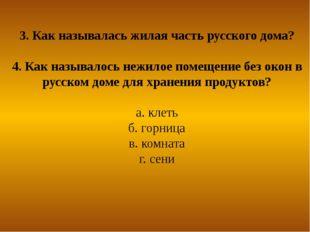 3. Как называлась жилая часть русского дома? 4. Как называлось нежилое помеще