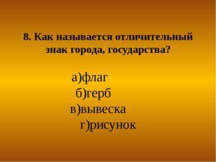8. Как называется отличительный знак города, государства? а)флаг б)герб в)выв
