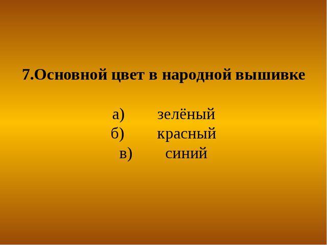 7.Основной цвет в народной вышивке а) зелёный б) красный в) синий