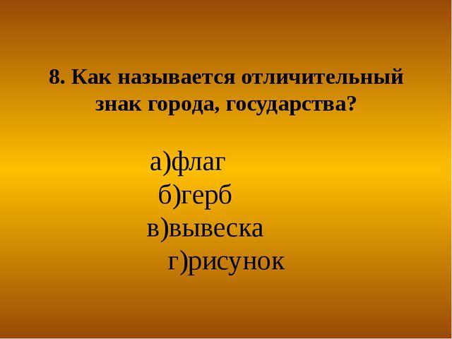 8. Как называется отличительный знак города, государства? а)флаг б)герб в)выв...