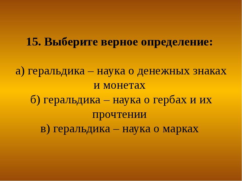 15. Выберите верное определение: а) геральдика – наука о денежных знаках и мо...