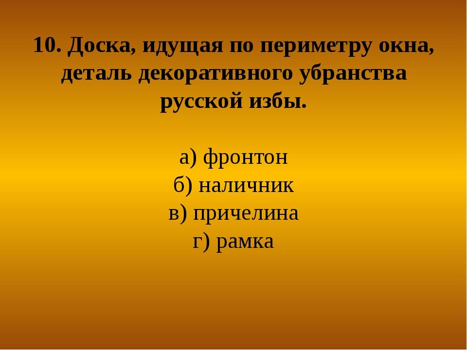 10. Доска, идущая по периметру окна, деталь декоративного убранства русской и...