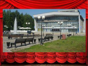 С 1992 г. переименован в Театр оперы и балета Республики Коми.